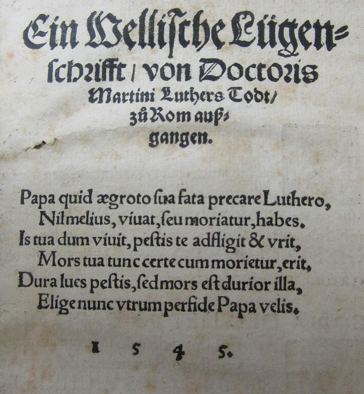 Luther, Martin. Ein Wellische Lügenschrifft/ von Doctoris Martini Luthers Todt/ zů Rom außgangen. Papa quid ægroto sua fata ... perfide Papa velis. Nürnberg: [Hans Guldenmund], 1545.
